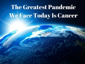 the greatest pandemic we are facing today is cancer
