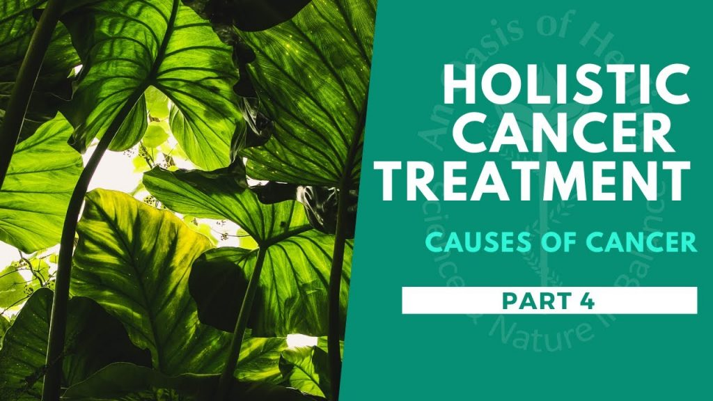 Holistic Cancer Treatment – Causes of Cancer – Part 4