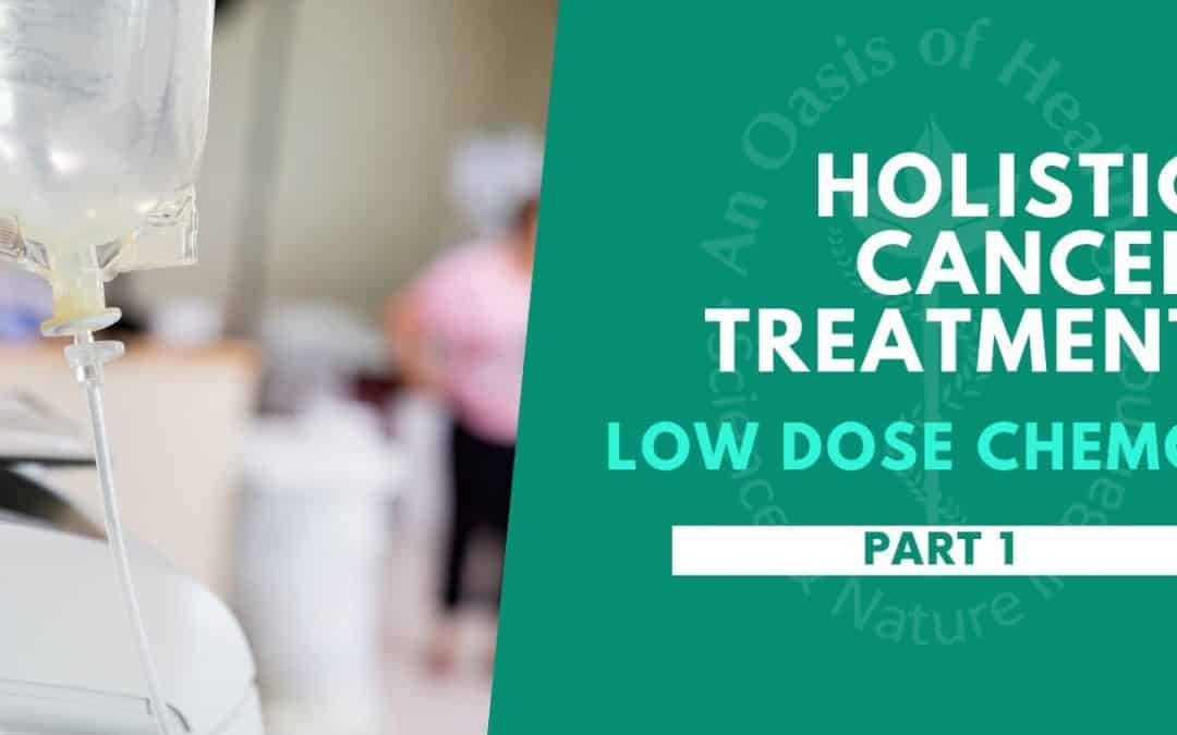 Holistic Cancer Treatment: Low Dose Chemo – Part 1